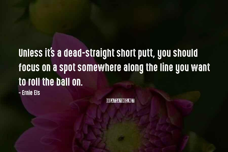 Ernie Els Sayings: Unless it's a dead-straight short putt, you should focus on a spot somewhere along the