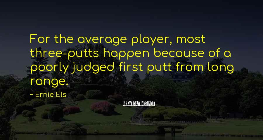 Ernie Els Sayings: For the average player, most three-putts happen because of a poorly judged first putt from