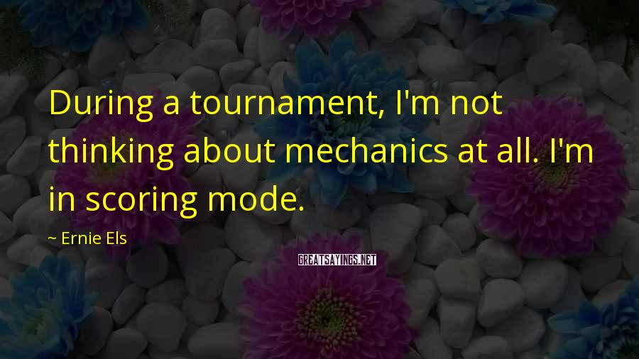Ernie Els Sayings: During a tournament, I'm not thinking about mechanics at all. I'm in scoring mode.