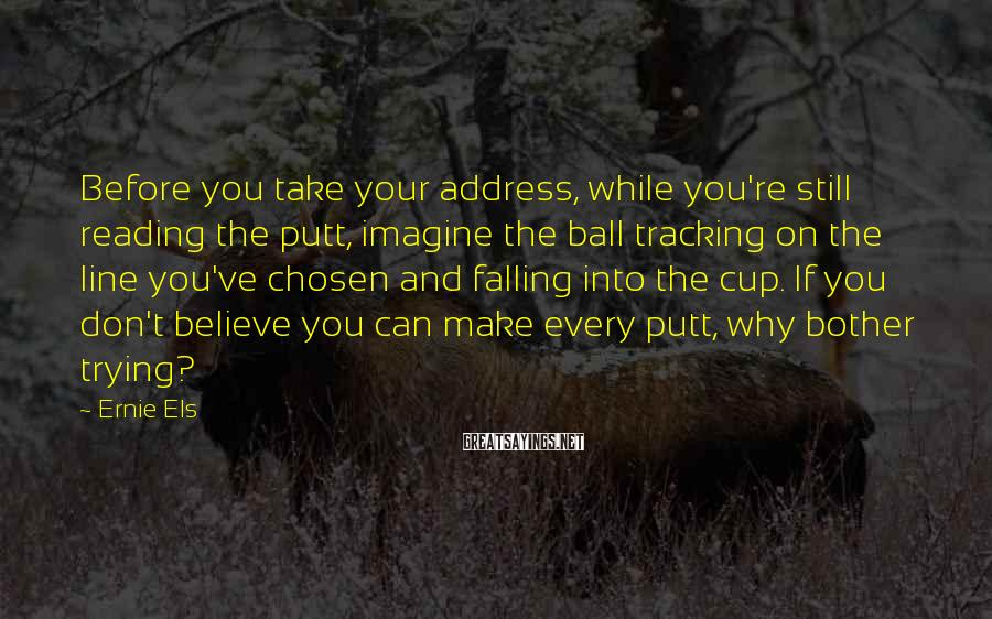 Ernie Els Sayings: Before you take your address, while you're still reading the putt, imagine the ball tracking