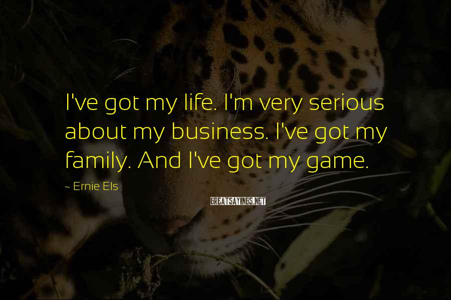 Ernie Els Sayings: I've got my life. I'm very serious about my business. I've got my family. And
