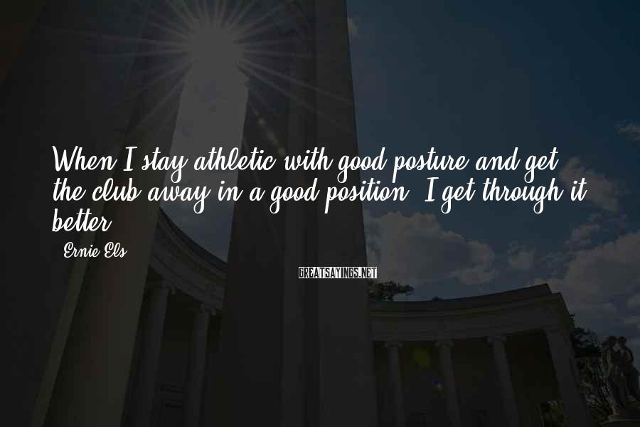 Ernie Els Sayings: When I stay athletic with good posture and get the club away in a good