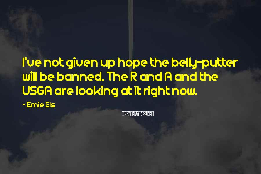 Ernie Els Sayings: I've not given up hope the belly-putter will be banned. The R and A and