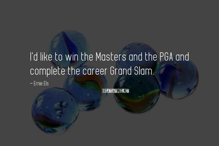 Ernie Els Sayings: I'd like to win the Masters and the PGA and complete the career Grand Slam.