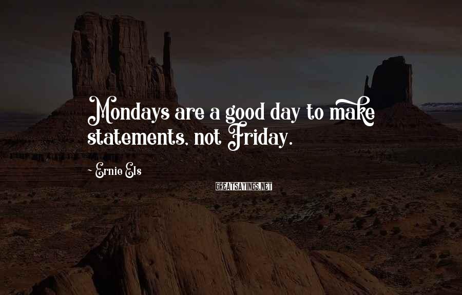 Ernie Els Sayings: Mondays are a good day to make statements, not Friday.