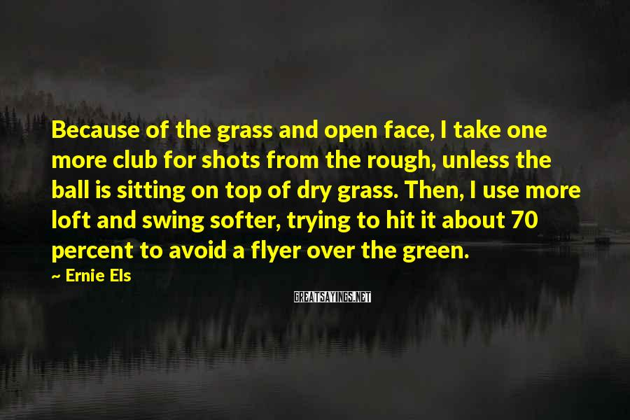 Ernie Els Sayings: Because of the grass and open face, I take one more club for shots from