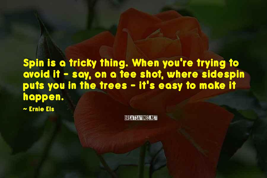 Ernie Els Sayings: Spin is a tricky thing. When you're trying to avoid it - say, on a