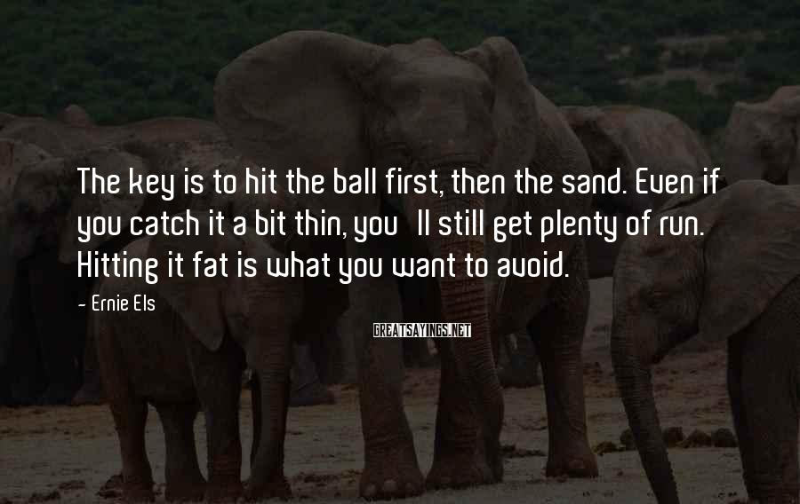 Ernie Els Sayings: The key is to hit the ball first, then the sand. Even if you catch
