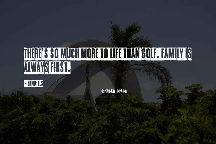 Ernie Els Sayings: There's so much more to life than golf. Family is always first.