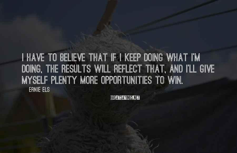 Ernie Els Sayings: I have to believe that if I keep doing what I'm doing, the results will