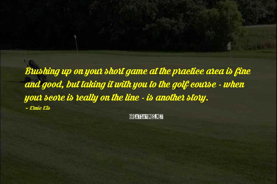 Ernie Els Sayings: Brushing up on your short game at the practice area is fine and good, but