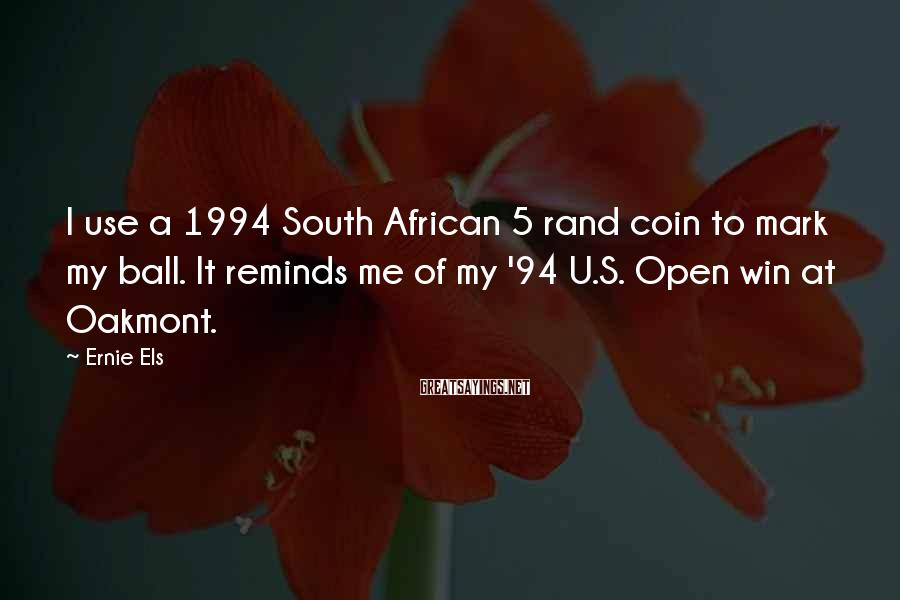Ernie Els Sayings: I use a 1994 South African 5 rand coin to mark my ball. It reminds