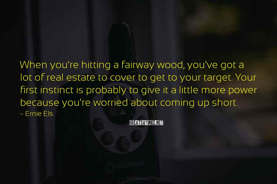 Ernie Els Sayings: When you're hitting a fairway wood, you've got a lot of real estate to cover