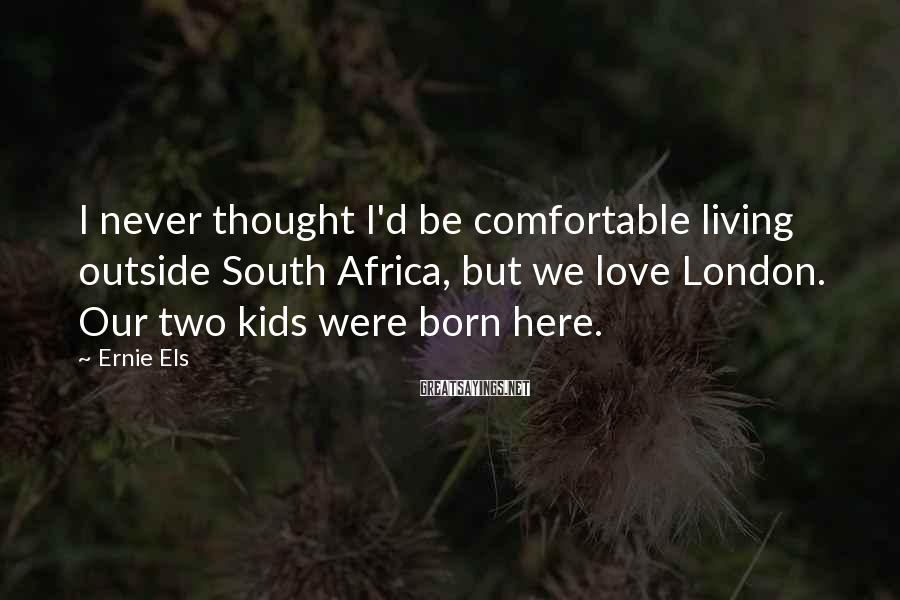 Ernie Els Sayings: I never thought I'd be comfortable living outside South Africa, but we love London. Our
