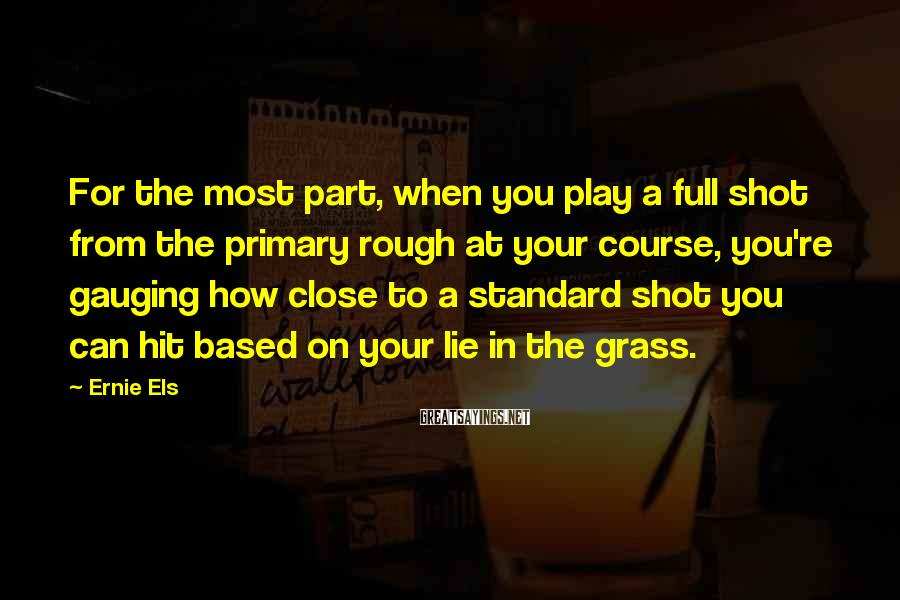 Ernie Els Sayings: For the most part, when you play a full shot from the primary rough at