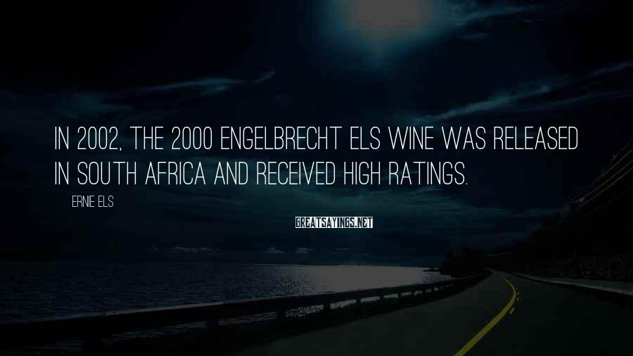 Ernie Els Sayings: In 2002, the 2000 Engelbrecht Els wine was released in South Africa and received high