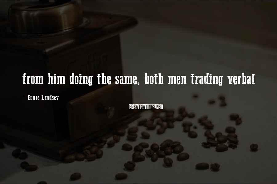 Ernie Lindsey Sayings: from him doing the same, both men trading verbal