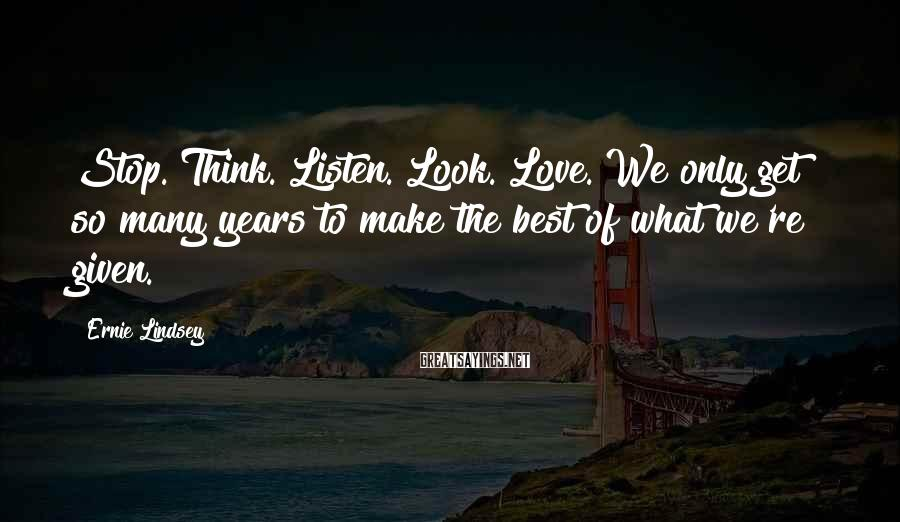 Ernie Lindsey Sayings: Stop. Think. Listen. Look. Love. We only get so many years to make the best