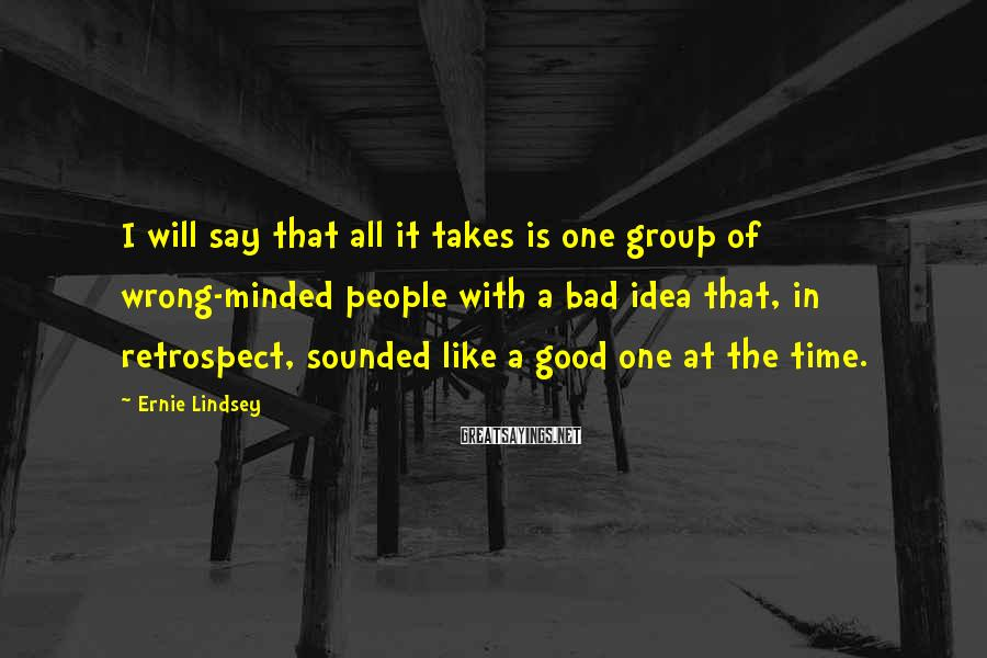 Ernie Lindsey Sayings: I will say that all it takes is one group of wrong-minded people with a