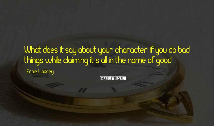 Ernie Lindsey Sayings: What does it say about your character if you do bad things while claiming it's
