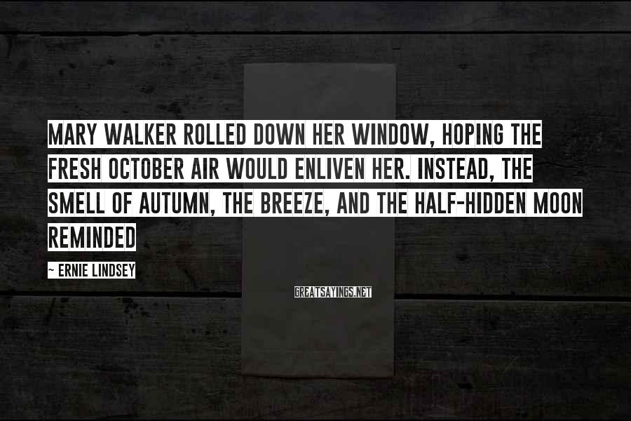 Ernie Lindsey Sayings: Mary Walker rolled down her window, hoping the fresh October air would enliven her. Instead,