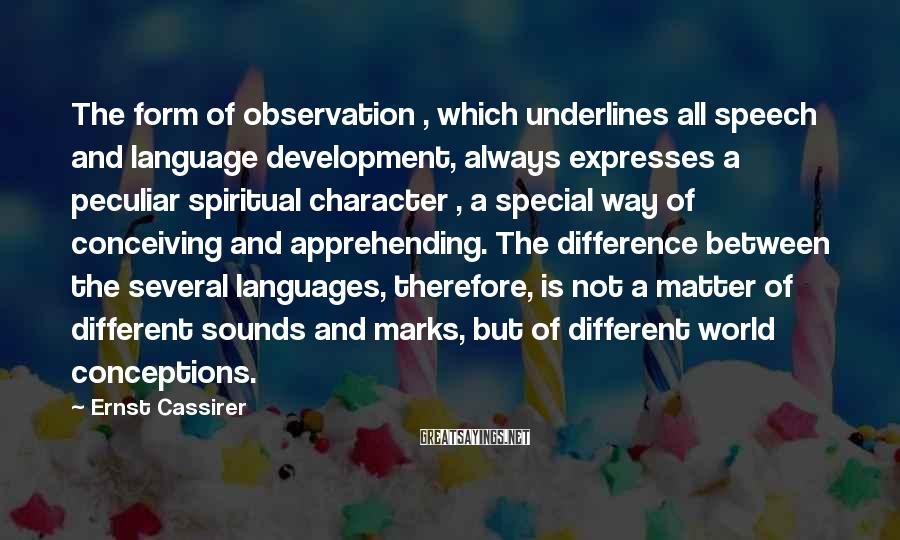 Ernst Cassirer Sayings: The form of observation , which underlines all speech and language development, always expresses a