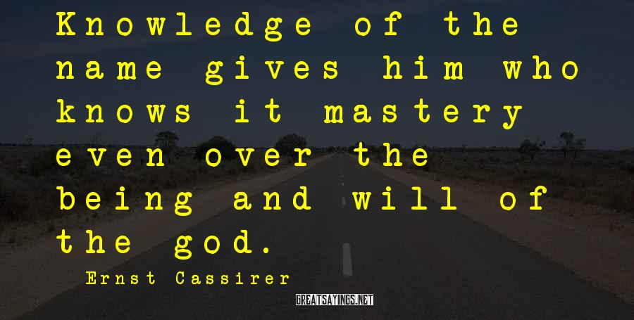 Ernst Cassirer Sayings: Knowledge of the name gives him who knows it mastery even over the being and
