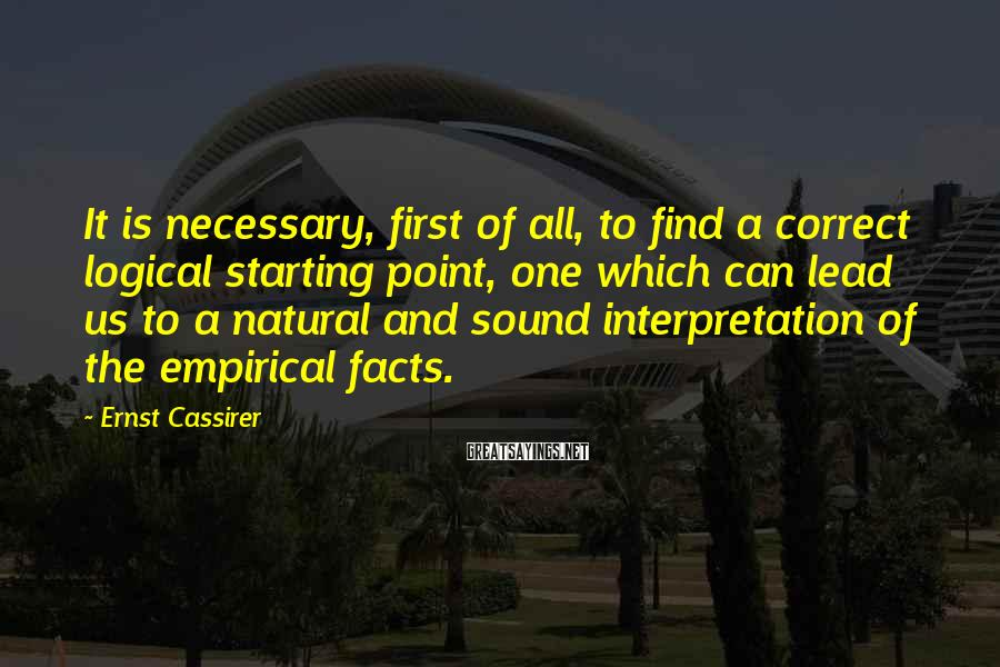 Ernst Cassirer Sayings: It is necessary, first of all, to find a correct logical starting point, one which