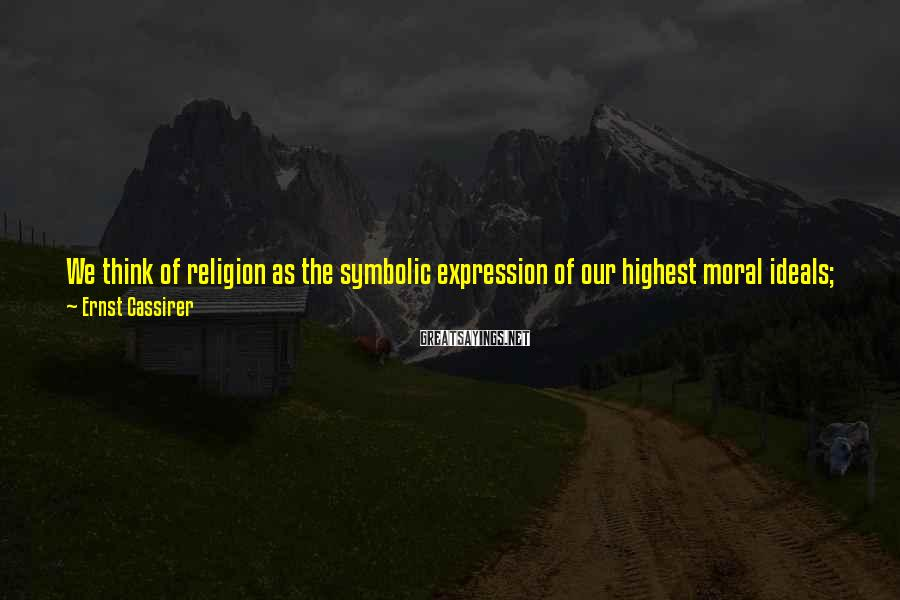 Ernst Cassirer Sayings: We think of religion as the symbolic expression of our highest moral ideals; we think