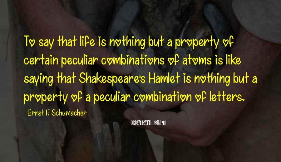 Ernst F. Schumacher Sayings: To say that life is nothing but a property of certain peculiar combinations of atoms