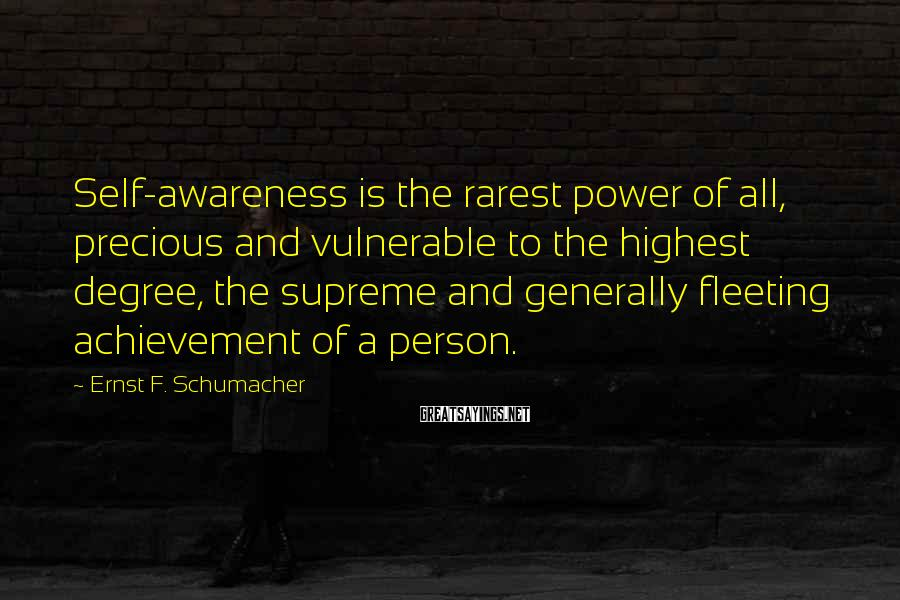 Ernst F. Schumacher Sayings: Self-awareness is the rarest power of all, precious and vulnerable to the highest degree, the