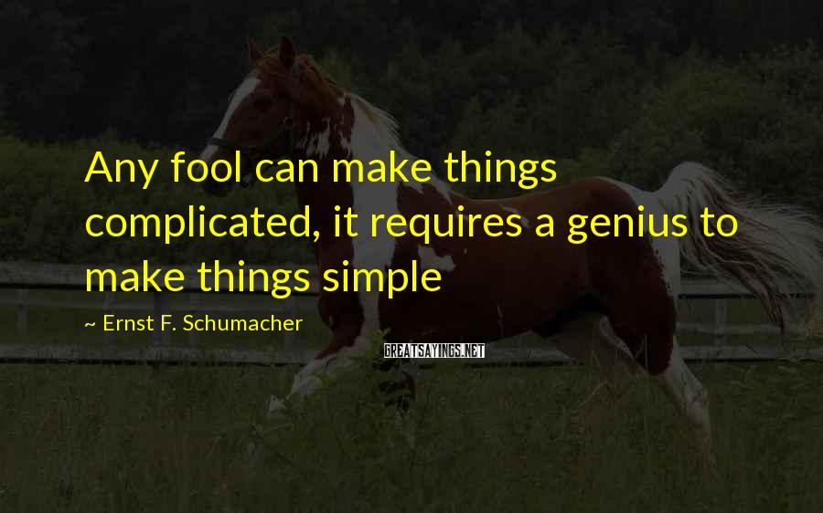Ernst F. Schumacher Sayings: Any fool can make things complicated, it requires a genius to make things simple