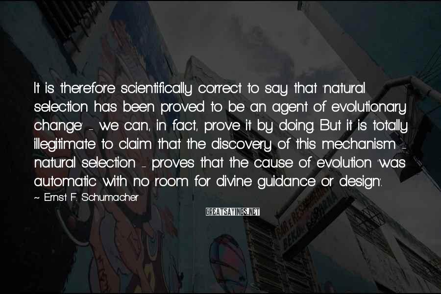 Ernst F. Schumacher Sayings: It is therefore scientifically correct to say that 'natural selection has been proved to be
