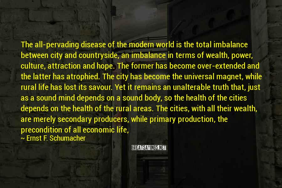 Ernst F. Schumacher Sayings: The all-pervading disease of the modern world is the total imbalance between city and countryside,