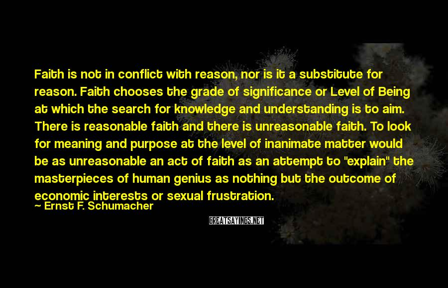 Ernst F. Schumacher Sayings: Faith is not in conflict with reason, nor is it a substitute for reason. Faith