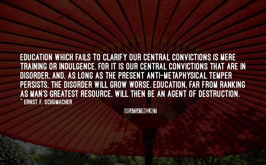 Ernst F. Schumacher Sayings: Education which fails to clarify our central convictions is mere training or indulgence. For it