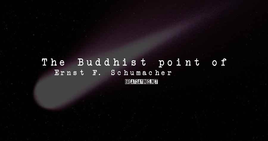 Ernst F. Schumacher Sayings: The Buddhist point of view takes the function of work to be at least threefold: