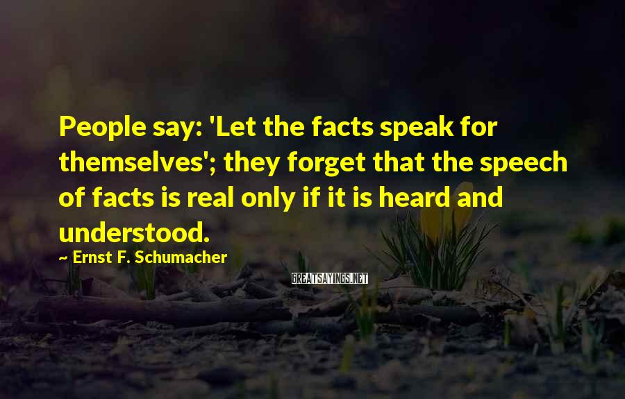 Ernst F. Schumacher Sayings: People say: 'Let the facts speak for themselves'; they forget that the speech of facts
