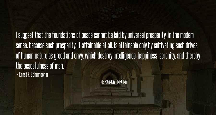 Ernst F. Schumacher Sayings: I suggest that the foundations of peace cannot be laid by universal prosperity, in the