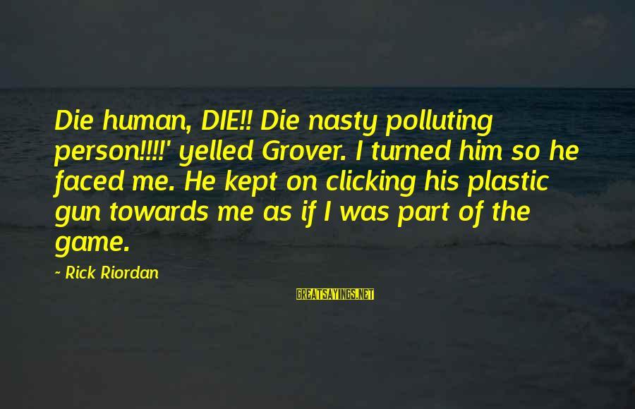 Ernst Ising Sayings By Rick Riordan: Die human, DIE!! Die nasty polluting person!!!!' yelled Grover. I turned him so he faced