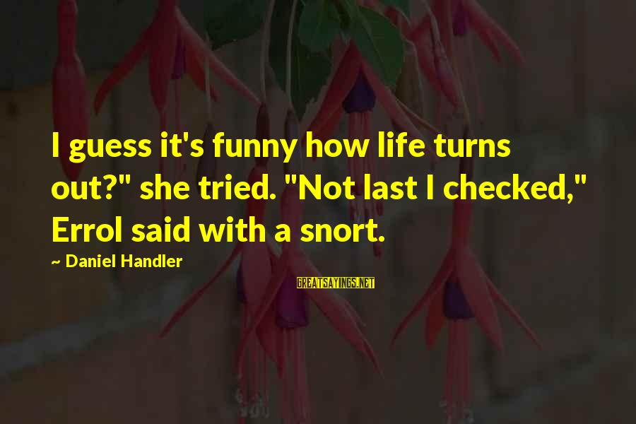 """Errol's Sayings By Daniel Handler: I guess it's funny how life turns out?"""" she tried. """"Not last I checked,"""" Errol"""