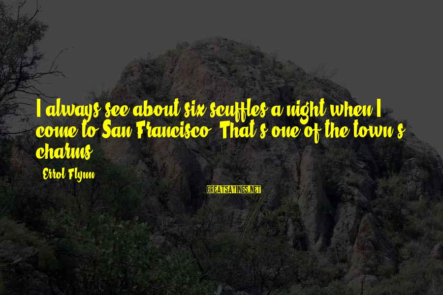 Errol's Sayings By Errol Flynn: I always see about six scuffles a night when I come to San Francisco. That's