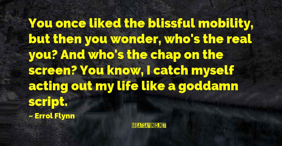 Errol's Sayings By Errol Flynn: You once liked the blissful mobility, but then you wonder, who's the real you? And