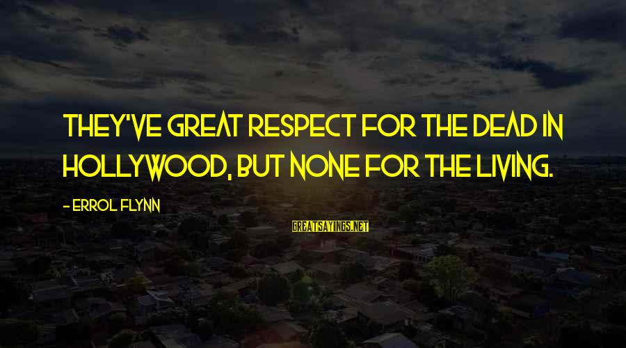 Errol's Sayings By Errol Flynn: They've great respect for the dead in Hollywood, but none for the living.