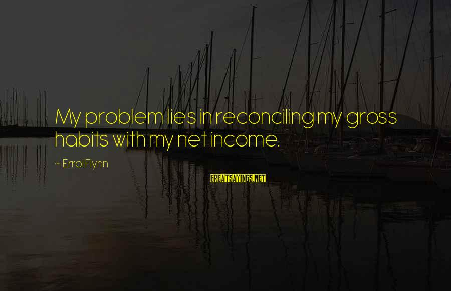 Errol's Sayings By Errol Flynn: My problem lies in reconciling my gross habits with my net income.