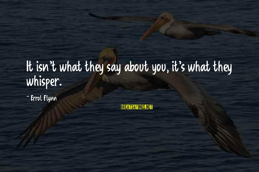 Errol's Sayings By Errol Flynn: It isn't what they say about you, it's what they whisper.