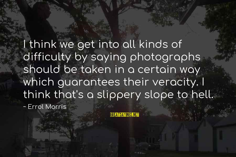 Errol's Sayings By Errol Morris: I think we get into all kinds of difficulty by saying photographs should be taken