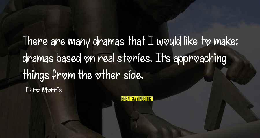 Errol's Sayings By Errol Morris: There are many dramas that I would like to make: dramas based on real stories.