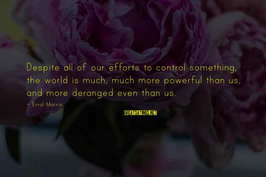 Errol's Sayings By Errol Morris: Despite all of our efforts to control something, the world is much, much more powerful