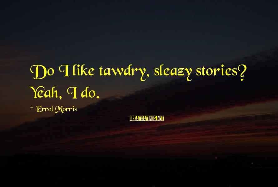Errol's Sayings By Errol Morris: Do I like tawdry, sleazy stories? Yeah, I do.